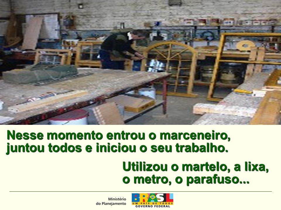 MINISTÉRIO DO PLANEJAMENTO Nesse momento entrou o marceneiro, juntou todos e iniciou o seu trabalho.