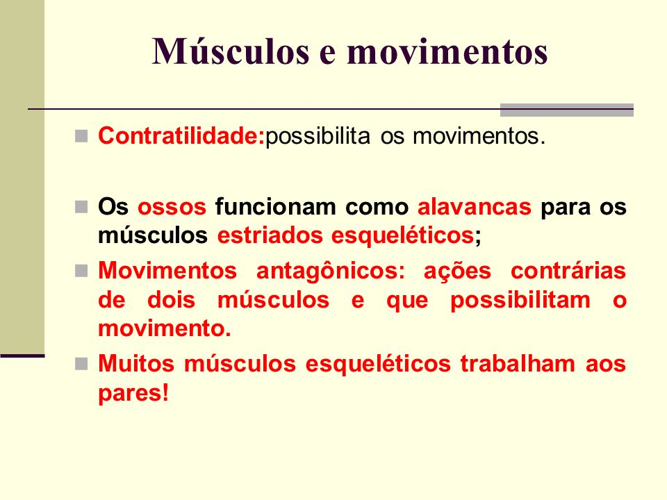 Músculos e movimentos Contratilidade:possibilita os movimentos. Os ossos funcionam como alavancas para os músculos estriados esqueléticos; Movimentos