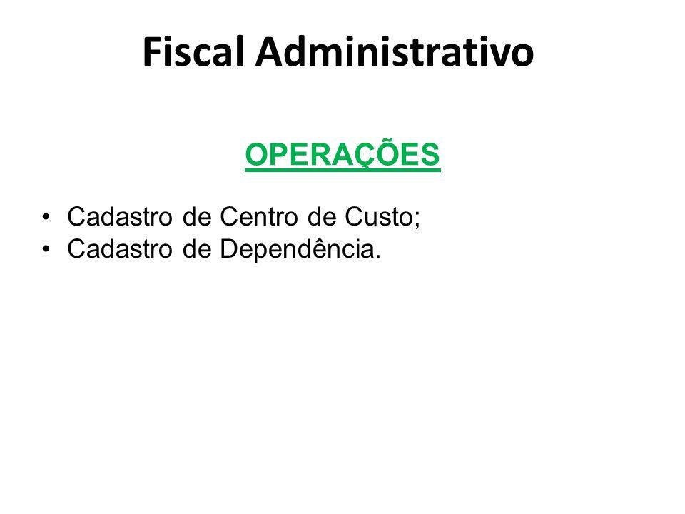 OPERAÇÕES Cadastro de Centro de Custo; Cadastro de Dependência. Fiscal Administrativo