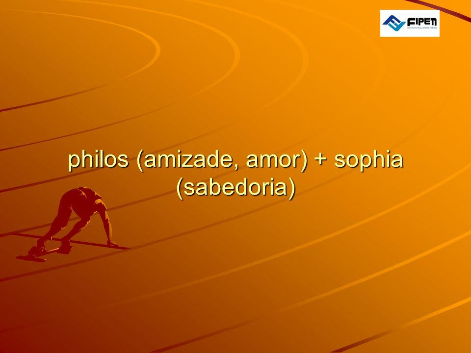 philos (amizade, amor) + sophia (sabedoria) philos (amizade, amor) + sophia (sabedoria)