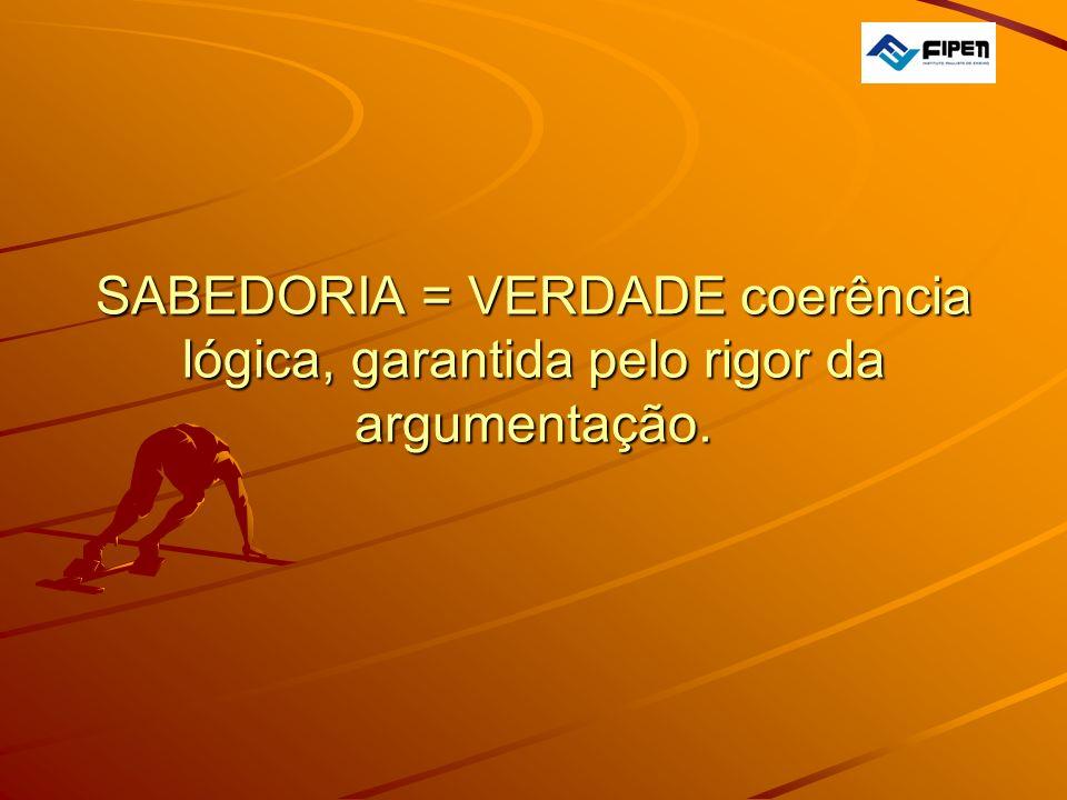 SABEDORIA = VERDADE coerência lógica, garantida pelo rigor da argumentação. SABEDORIA = VERDADE coerência lógica, garantida pelo rigor da argumentação
