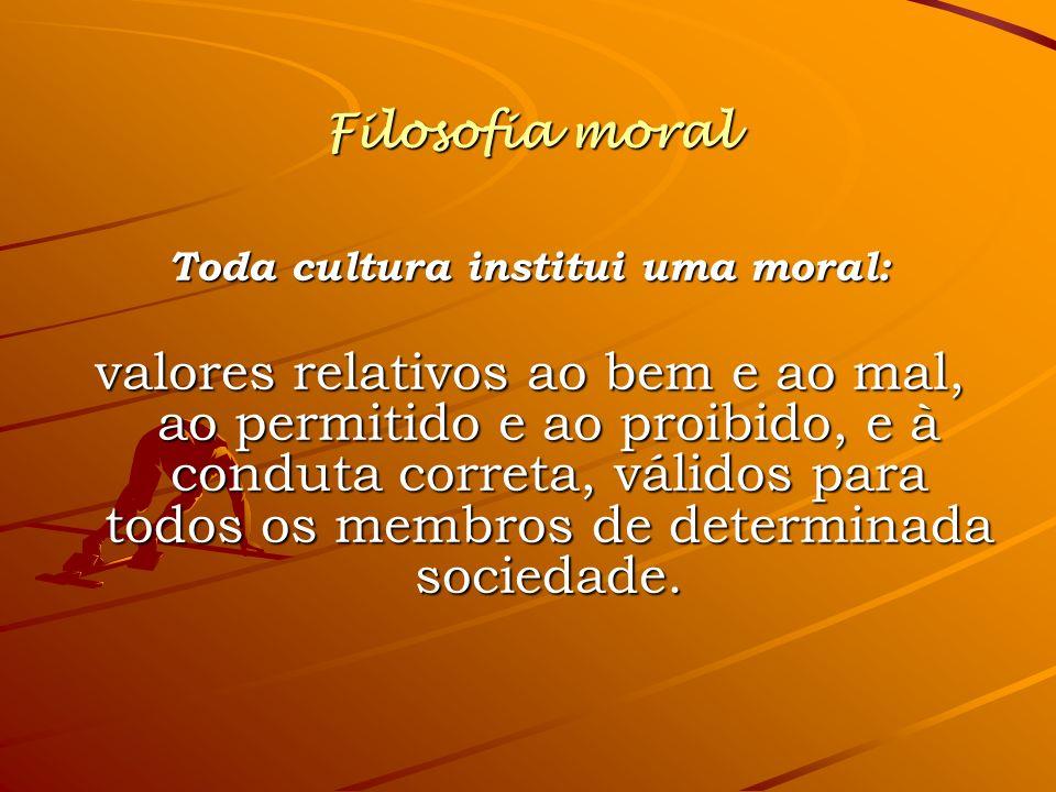 Filosofia moral Toda cultura institui uma moral: valores relativos ao bem e ao mal, ao permitido e ao proibido, e à conduta correta, válidos para todo