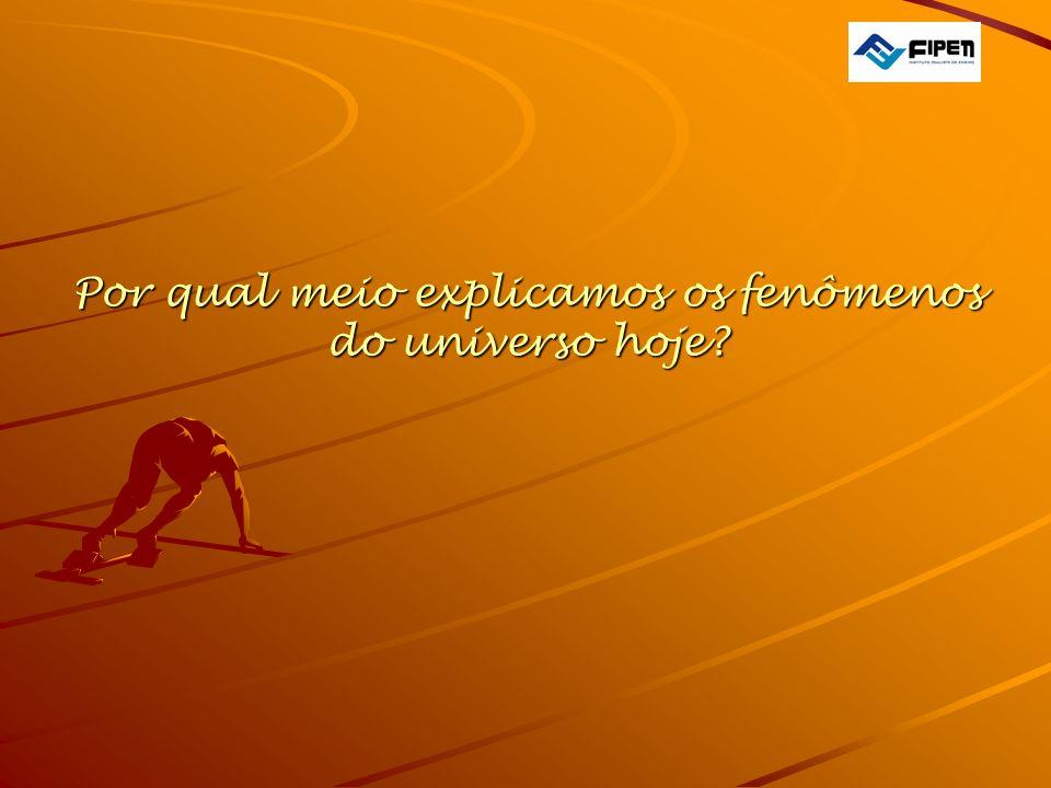Por qual meio explicamos os fenômenos do universo hoje?