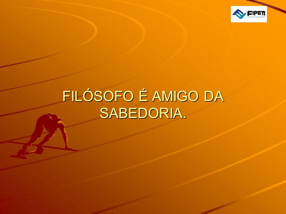 FILÓSOFO É AMIGO DA SABEDORIA. FILÓSOFO É AMIGO DA SABEDORIA.
