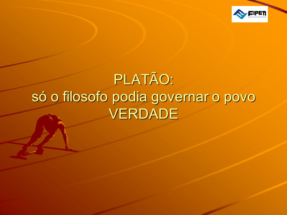 PLATÃO: só o filosofo podia governar o povo VERDADE PLATÃO: só o filosofo podia governar o povo VERDADE