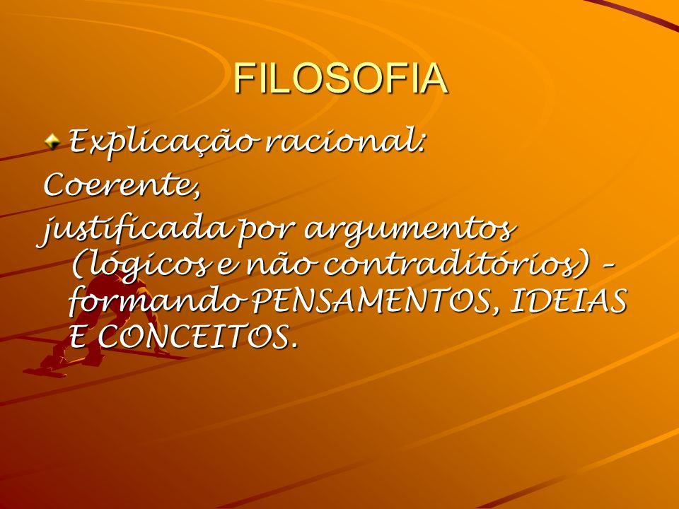 FILOSOFIA Explicação racional: Coerente, justificada por argumentos (lógicos e não contraditórios) – formando PENSAMENTOS, IDEIAS E CONCEITOS.