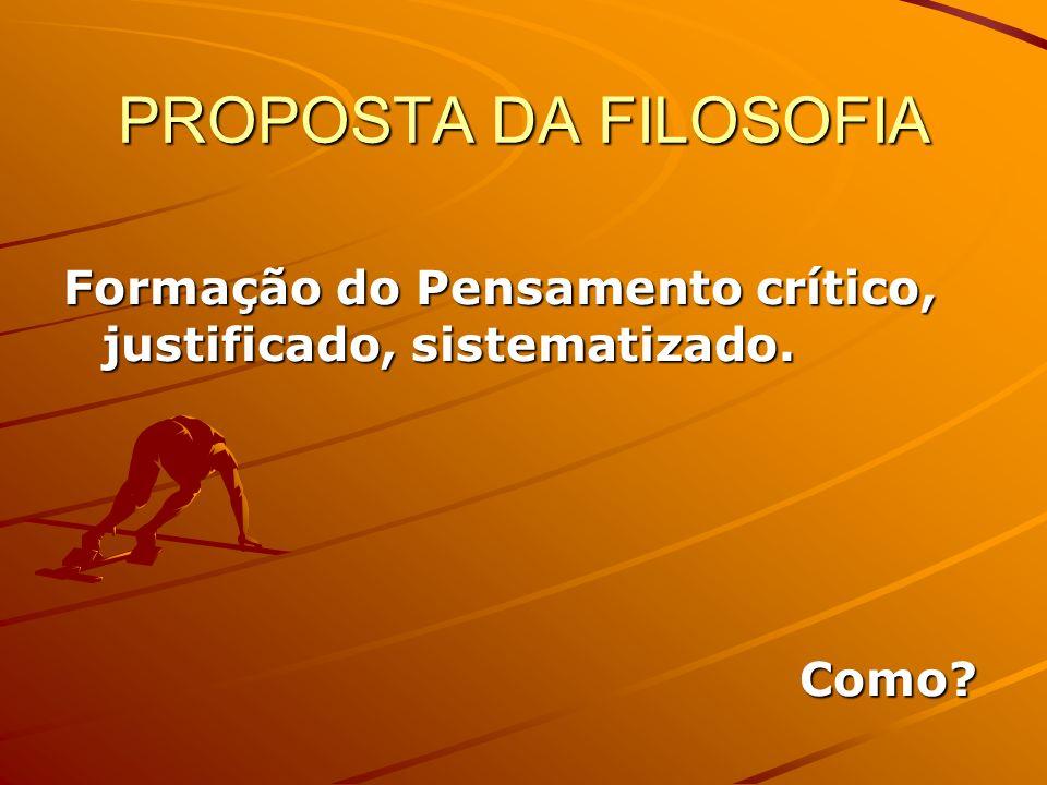 PROPOSTA DA FILOSOFIA Formação do Pensamento crítico, justificado, sistematizado. Como? Como?