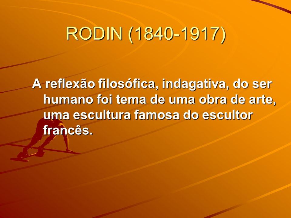 RODIN (1840-1917) A reflexão filosófica, indagativa, do ser humano foi tema de uma obra de arte, uma escultura famosa do escultor francês.