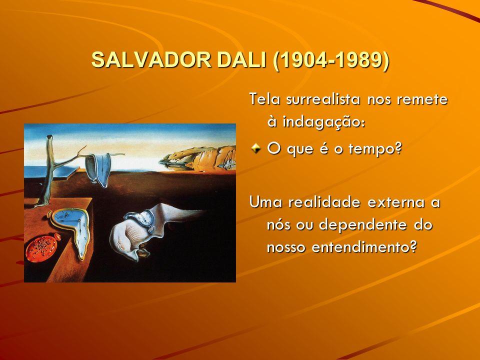SALVADOR DALI (1904-1989) Tela surrealista nos remete à indagação: O que é o tempo? Uma realidade externa a nós ou dependente do nosso entendimento?