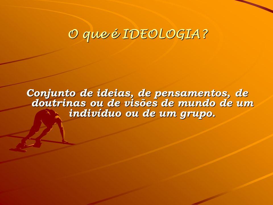 O que é IDEOLOGIA? Conjunto de ideias, de pensamentos, de doutrinas ou de visões de mundo de um indivíduo ou de um grupo.