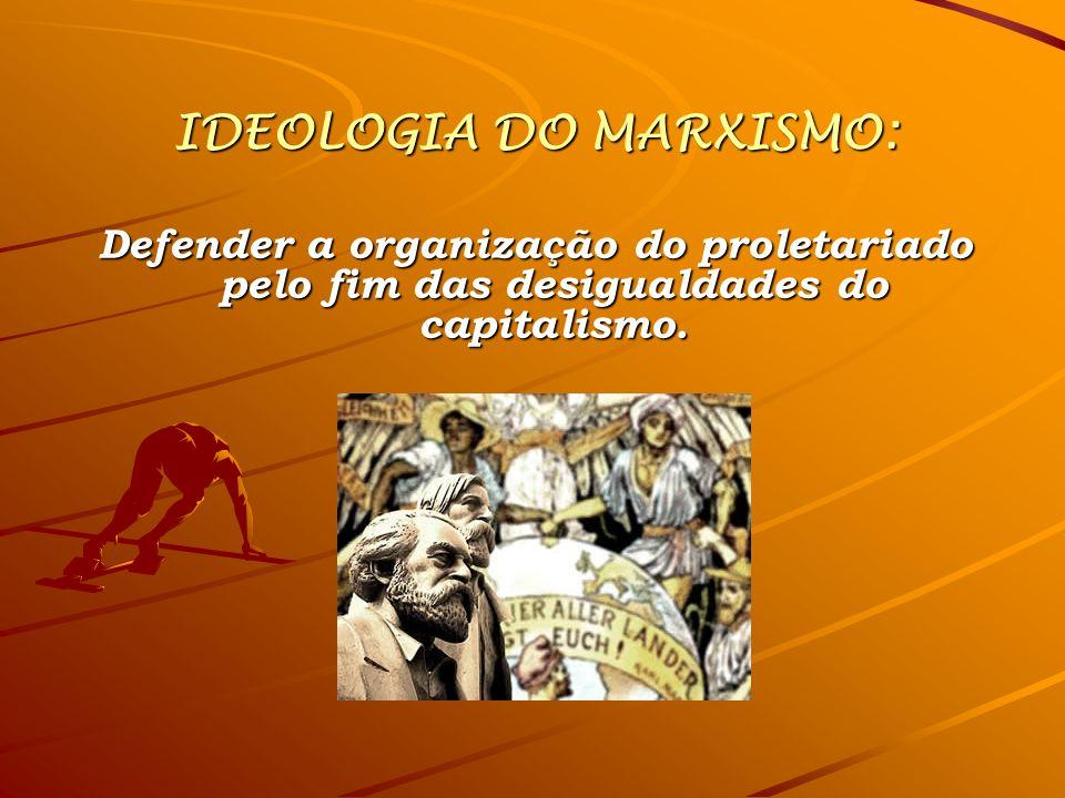 IDEOLOGIA DO MARXISMO: Defender a organização do proletariado pelo fim das desigualdades do capitalismo.