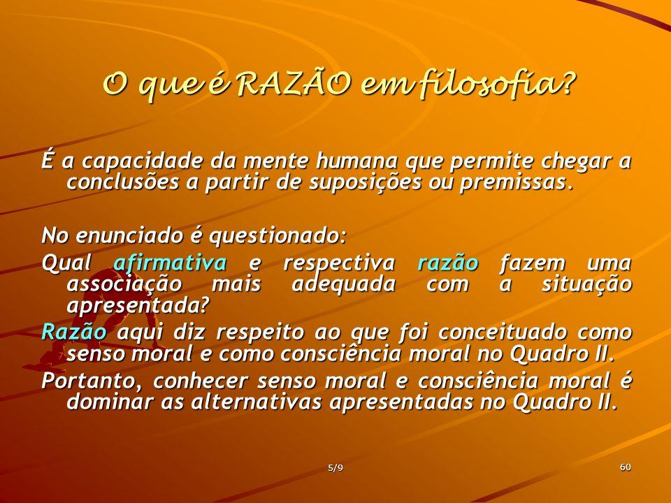5/9 60 O que é RAZÃO em filosofia? É a capacidade da mente humana que permite chegar a conclusões a partir de suposições ou premissas. No enunciado é
