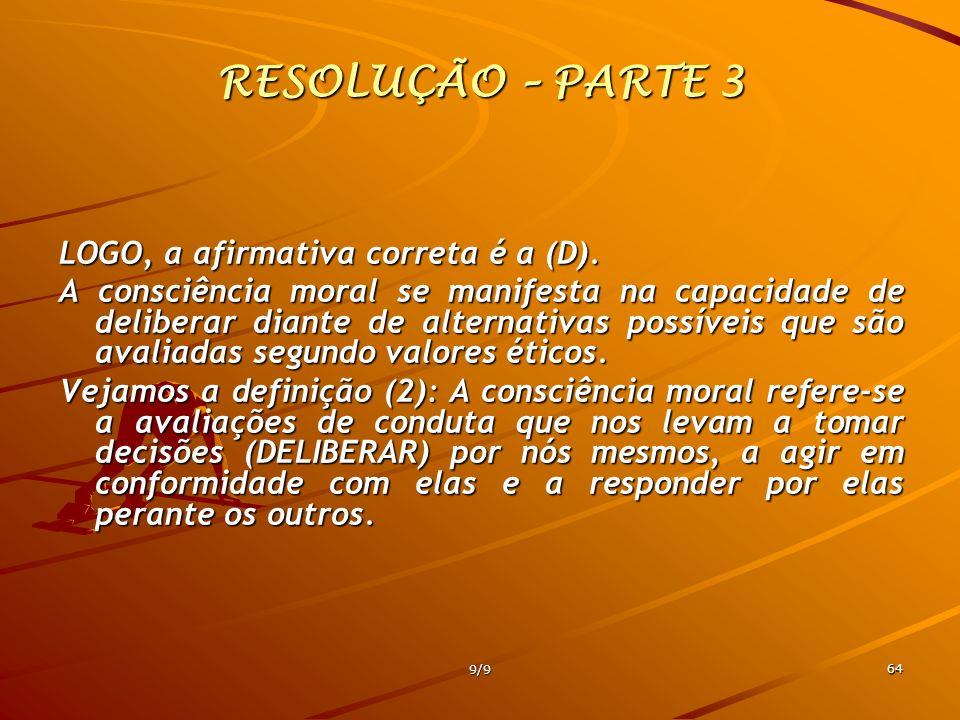 9/9 64 RESOLUÇÃO – PARTE 3 LOGO, a afirmativa correta é a (D). A consciência moral se manifesta na capacidade de deliberar diante de alternativas poss