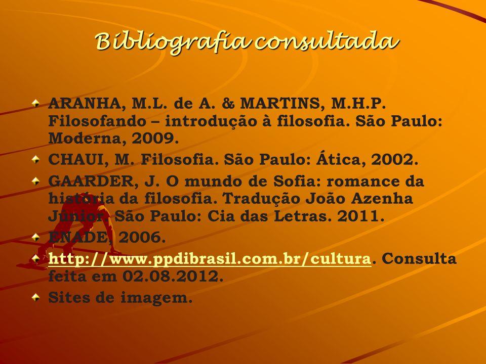 Bibliografia consultada ARANHA, M.L. de A. & MARTINS, M.H.P. Filosofando – introdução à filosofia. São Paulo: Moderna, 2009. CHAUI, M. Filosofia. São
