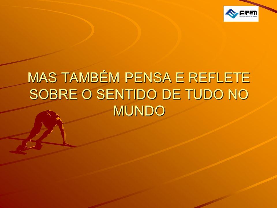 MAS TAMBÉM PENSA E REFLETE SOBRE O SENTIDO DE TUDO NO MUNDO