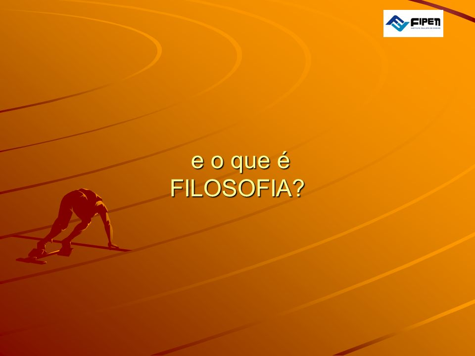 e o que é FILOSOFIA? e o que é FILOSOFIA?