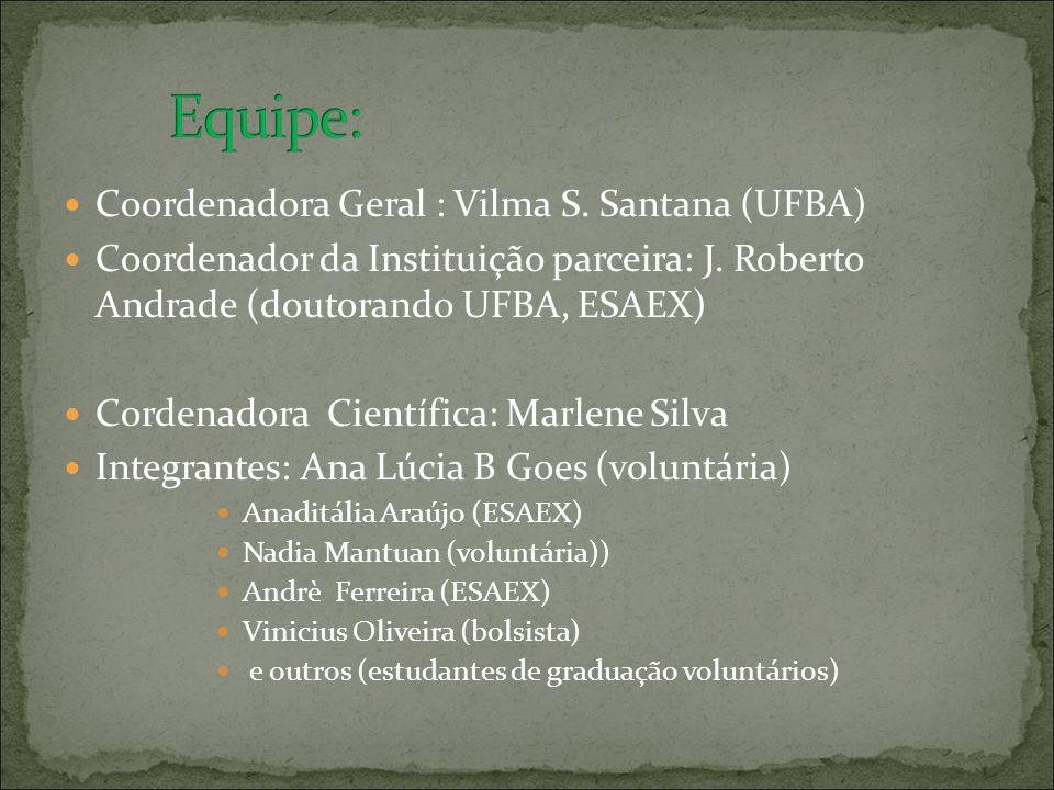Coordenadora Geral : Vilma S. Santana (UFBA) Coordenador da Instituição parceira: J. Roberto Andrade (doutorando UFBA, ESAEX) Cordenadora Científica: