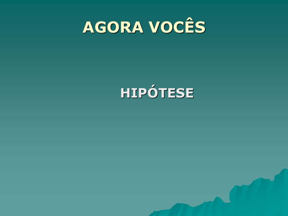 AGORA VOCÊS HIPÓTESE HIPÓTESE