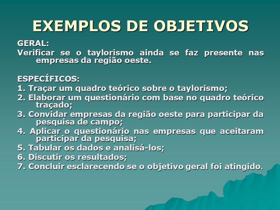EXEMPLOS DE OBJETIVOS GERAL: Verificar se o taylorismo ainda se faz presente nas empresas da região oeste.