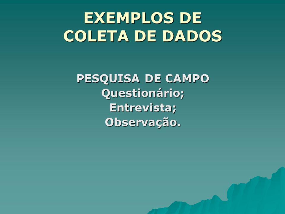 EXEMPLOS DE COLETA DE DADOS PESQUISA DE CAMPO Questionário;Entrevista;Observação.