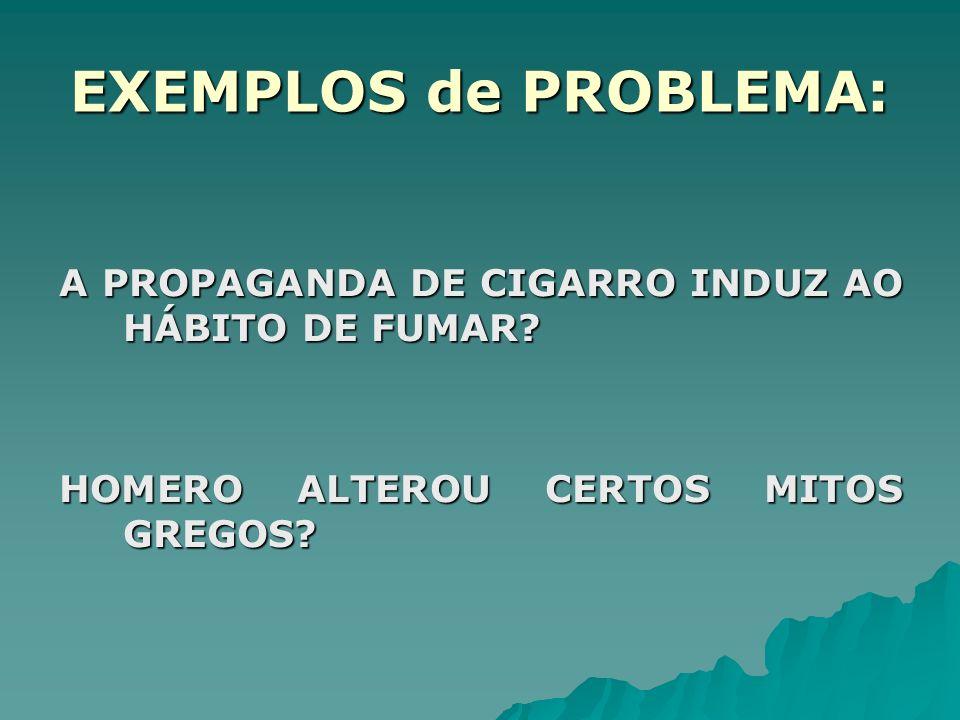 EXEMPLOS de PROBLEMA: A PROPAGANDA DE CIGARRO INDUZ AO HÁBITO DE FUMAR.