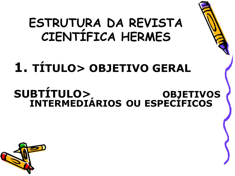ESTRUTURA DA REVISTA CIENTÍFICA HERMES 1. TÍTULO> OBJETIVO GERAL SUBTÍTULO> OBJETIVOS INTERMEDIÁRIOS OU ESPECÍFICOS