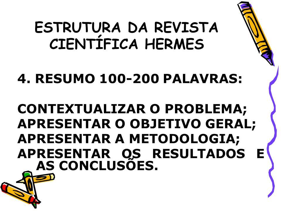 ESTRUTURA DA REVISTA CIENTÍFICA HERMES 4. RESUMO 100-200 PALAVRAS: CONTEXTUALIZAR O PROBLEMA; APRESENTAR O OBJETIVO GERAL; APRESENTAR A METODOLOGIA; A