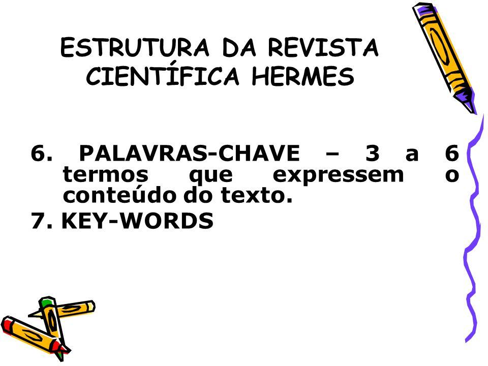 ESTRUTURA DA REVISTA CIENTÍFICA HERMES 6. PALAVRAS-CHAVE – 3 a 6 termos que expressem o conteúdo do texto. 7. KEY-WORDS