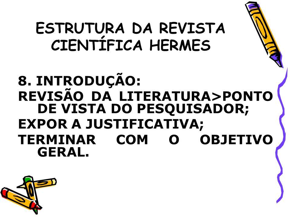 ESTRUTURA DA REVISTA CIENTÍFICA HERMES 8. INTRODUÇÃO: REVISÃO DA LITERATURA>PONTO DE VISTA DO PESQUISADOR; EXPOR A JUSTIFICATIVA; TERMINAR COM O OBJET