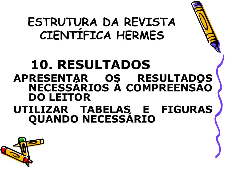 ESTRUTURA DA REVISTA CIENTÍFICA HERMES 10. RESULTADOS APRESENTAR OS RESULTADOS NECESSÁRIOS À COMPREENSÃO DO LEITOR UTILIZAR TABELAS E FIGURAS QUANDO N