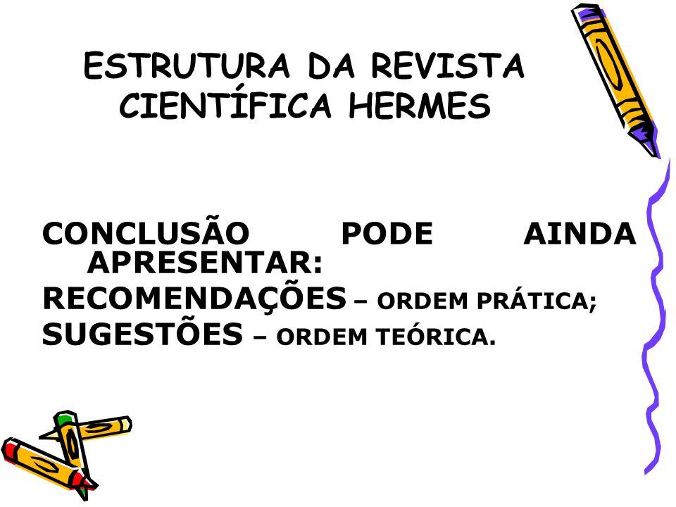 ESTRUTURA DA REVISTA CIENTÍFICA HERMES CONCLUSÃO PODE AINDA APRESENTAR: RECOMENDAÇÕES – ORDEM PRÁTICA; SUGESTÕES – ORDEM TEÓRICA.