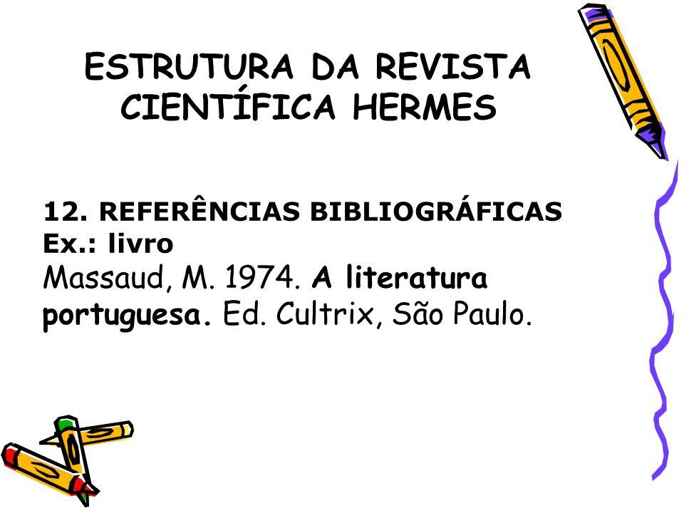 ESTRUTURA DA REVISTA CIENTÍFICA HERMES 12. REFERÊNCIAS BIBLIOGRÁFICAS Ex.: livro Massaud, M. 1974. A literatura portuguesa. Ed. Cultrix, São Paulo.