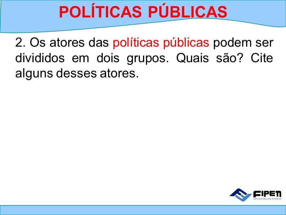 2. Os atores das políticas públicas podem ser divididos em dois grupos. Quais são? Cite alguns desses atores. POLÍTICAS PÚBLICAS