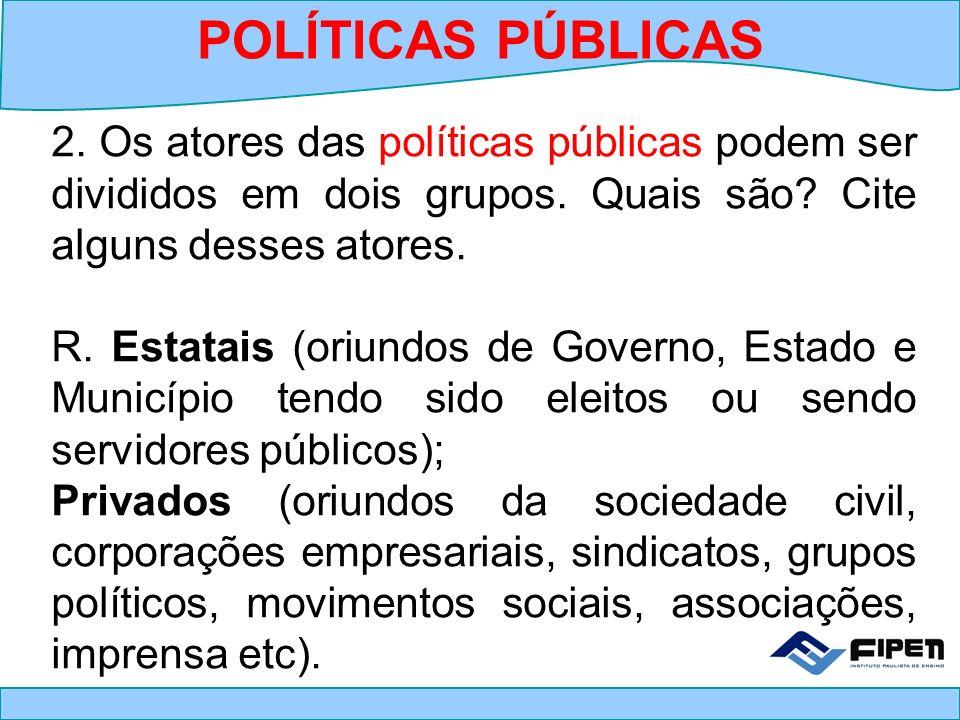 2. Os atores das políticas públicas podem ser divididos em dois grupos. Quais são? Cite alguns desses atores. R. Estatais (oriundos de Governo, Estado