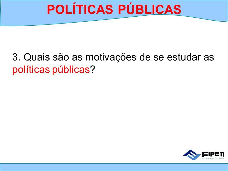 3. Quais são as motivações de se estudar as políticas públicas? POLÍTICAS PÚBLICAS