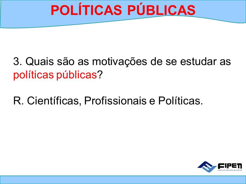3. Quais são as motivações de se estudar as políticas públicas? R. Científicas, Profissionais e Políticas. POLÍTICAS PÚBLICAS