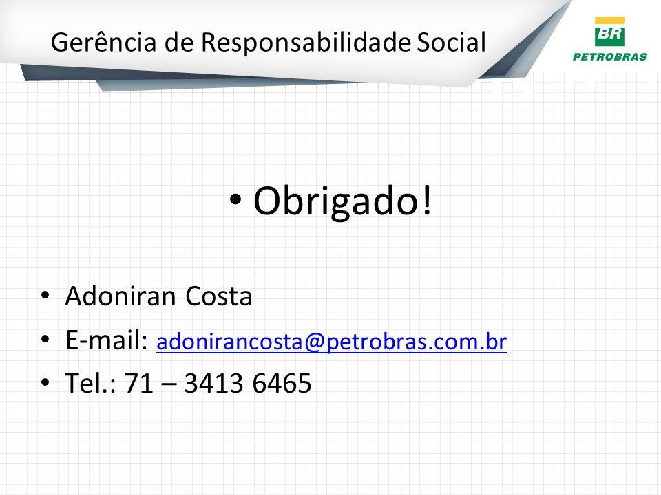 Gerência de Responsabilidade Social Obrigado! Adoniran Costa E-mail: adonirancosta@petrobras.com.br adonirancosta@petrobras.com.br Tel.: 71 – 3413 646