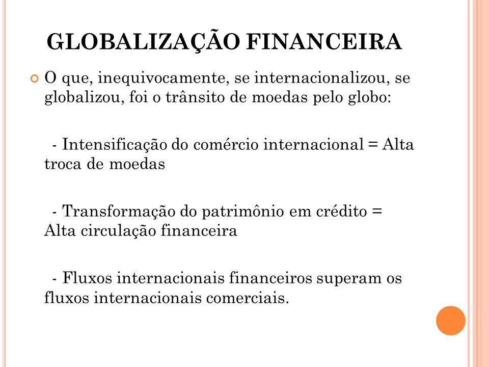 GLOBALIZAÇÃO FINANCEIRA O que, inequivocamente, se internacionalizou, se globalizou, foi o trânsito de moedas pelo globo: - Intensificação do comércio