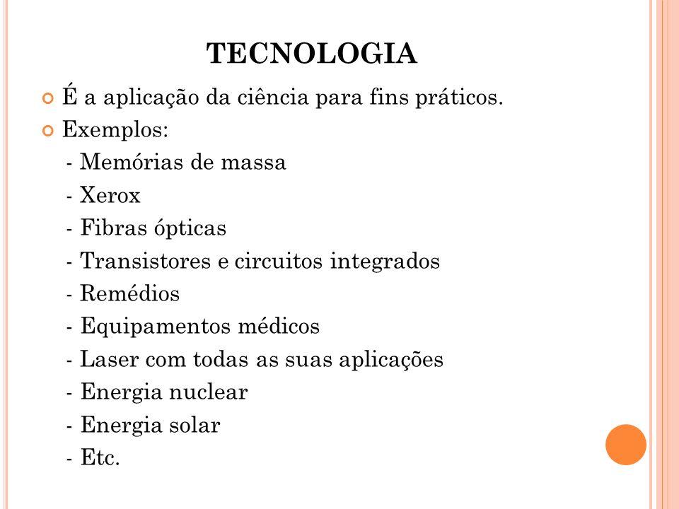 TECNOLOGIA É a aplicação da ciência para fins práticos. Exemplos: - Memórias de massa - Xerox - Fibras ópticas - Transistores e circuitos integrados -