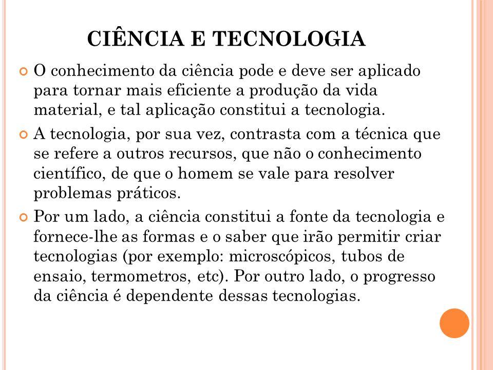 CIÊNCIA E TECNOLOGIA O conhecimento da ciência pode e deve ser aplicado para tornar mais eficiente a produção da vida material, e tal aplicação consti