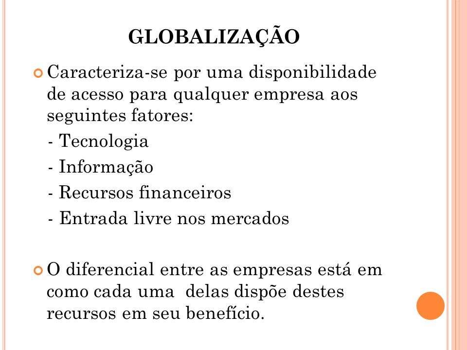 GLOBALIZAÇÃO Caracteriza-se por uma disponibilidade de acesso para qualquer empresa aos seguintes fatores: - Tecnologia - Informação - Recursos financ