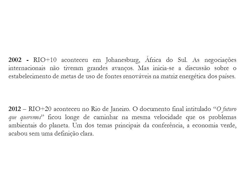 2002 - RIO+10 aconteceu em Johanesburg, África do Sul. As negociações internacionais não tiveram grandes avanços. Mas inicia-se a discussão sobre o es