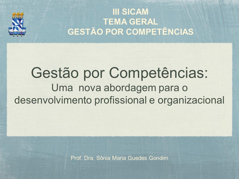 Gestão por Competências: Uma nova abordagem para o desenvolvimento profissional e organizacional Prof. Dra. Sônia Maria Guedes Gondim III SICAM TEMA G