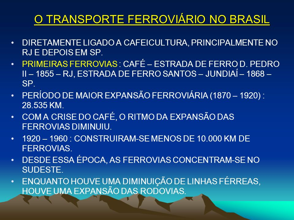 O TRANSPORTE FERROVIÁRIO NO BRASIL DIRETAMENTE LIGADO A CAFEICULTURA, PRINCIPALMENTE NO RJ E DEPOIS EM SP. PRIMEIRAS FERROVIAS : CAFÉ – ESTRADA DE FER