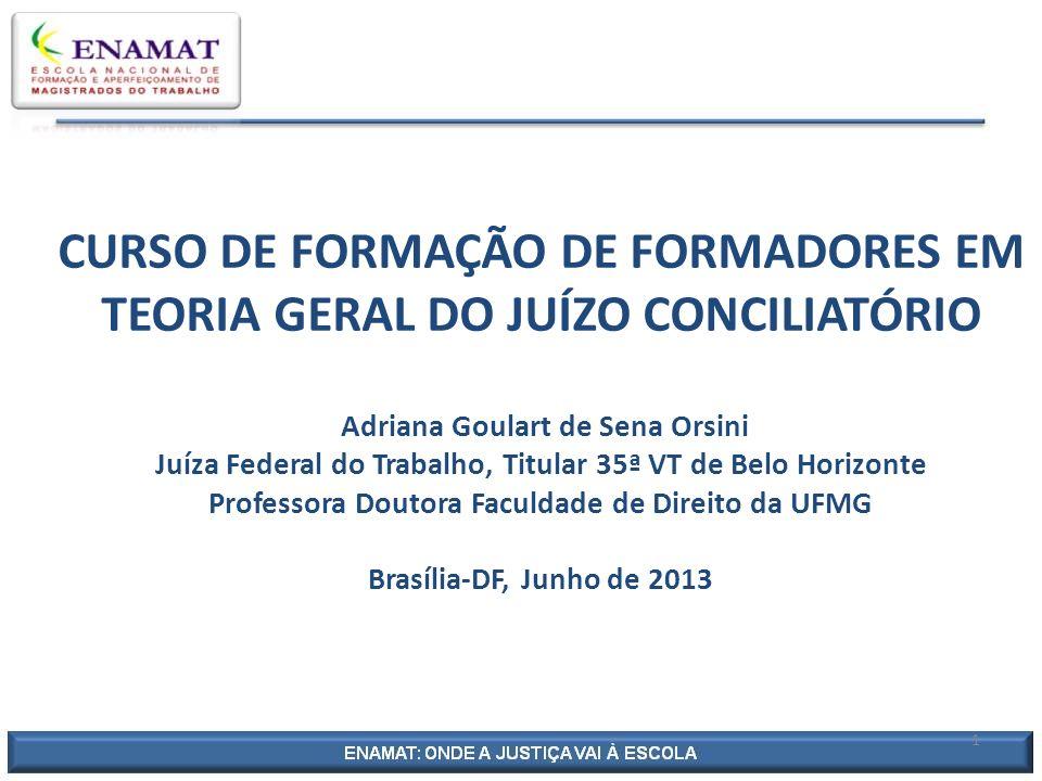 CONCILIAÇÃO JUDICIAL TRABALHISTA E AS DIMENSÕES DOS CONFLITOS INTERSUBJETIVOS Adriana Goulart de Sena Orsini Juíza Federal do Trabalho, Titular 35ª VT de Belo Horizonte Professora Doutora Faculdade de Direito da UFMG Brasília-DF, Junho de 2013 1
