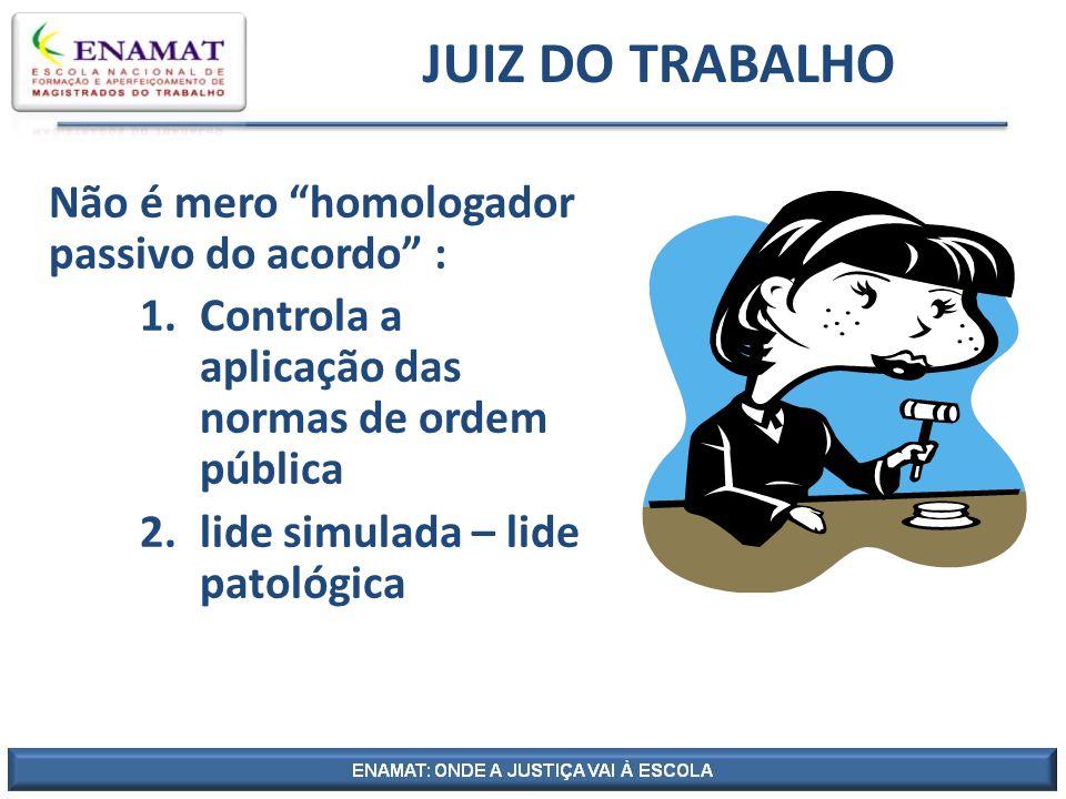 JUIZ DO TRABALHO Não é mero homologador passivo do acordo : 1.Controla a aplicação das normas de ordem pública 2.lide simulada – lide patológica