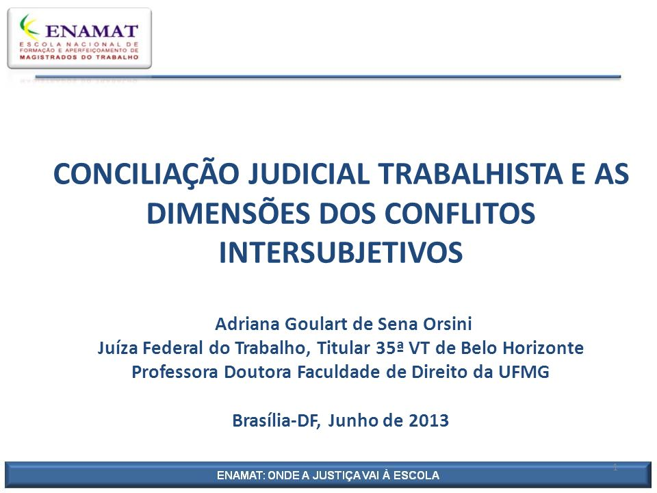 CONCILIAÇÃO JUDICIAL TRABALHISTA E AS DIMENSÕES DOS CONFLITOS INTERSUBJETIVOS Adriana Goulart de Sena Orsini Juíza Federal do Trabalho, Titular 35ª VT