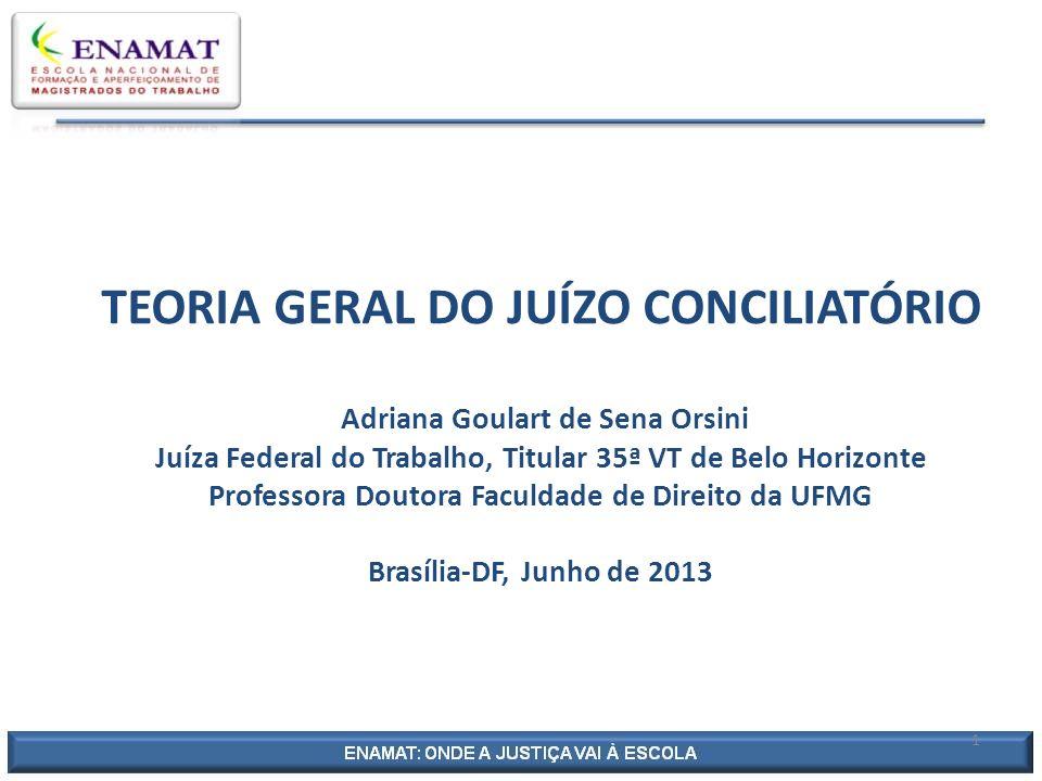 TEORIA GERAL DO JUÍZO CONCILIATÓRIO Adriana Goulart de Sena Orsini Juíza Federal do Trabalho, Titular 35ª VT de Belo Horizonte Professora Doutora Facu
