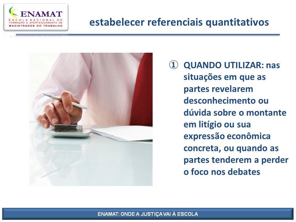 estabelecer referenciais quantitativos QUANDO UTILIZAR: nas situações em que as partes revelarem desconhecimento ou dúvida sobre o montante em litígio