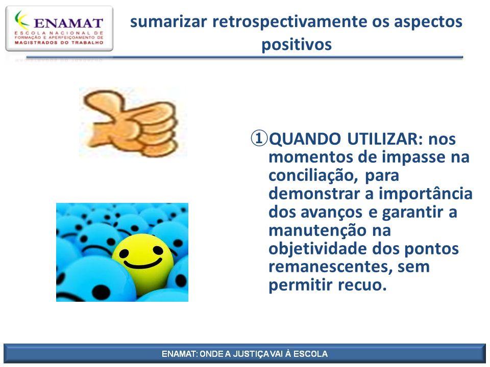 sumarizar retrospectivamente os aspectos positivos QUANDO UTILIZAR: nos momentos de impasse na conciliação, para demonstrar a importância dos avanços
